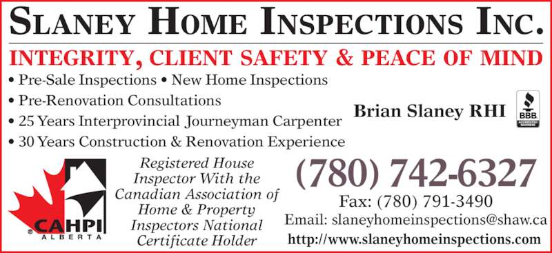 Slaney Home Inspections Inc (780-742-6327) - Display Ad - SLANEY HOME INSPECTIONS INC. INTEGRITY, CLIENT SAFETY & PEACE OF MIND Fax: (780) 791-3490 • Pre-Sale Inspections • New Home Inspections • Pre-Renovation Consultations • 25 Years Interprovincial Journeyman Carpenter • 30 Years Construction & Renovation Experience Registered House Inspector With the Canadian Association of Home & Property Inspectors National Certificate Holder (780) 742-6327 Brian Slaney RHI http://www.slaneyhomeinspections.com