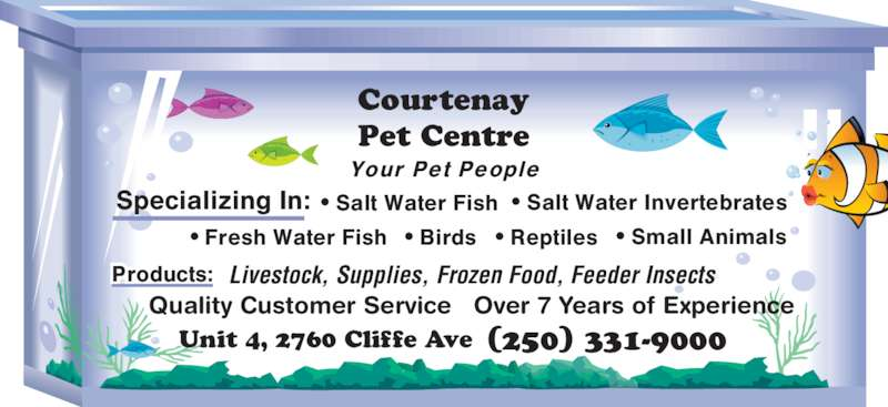 Courtenay Pet Centre Ltd (250-331-9000) - Display Ad - Courtenay Pet Centre Your Pet People • Small Animals Specializing In: Quality Customer Service   Over 7 Years of Experience • Salt Water Fish • Salt Water Invertebrates • Fresh Water Fish • Birds • Reptiles Products: Livestock, Supplies,Frozen Food, Feeder Insects Frozen Food, Feeder Insects Unit 4, 2760 Cliffe Ave (250) 331-9000