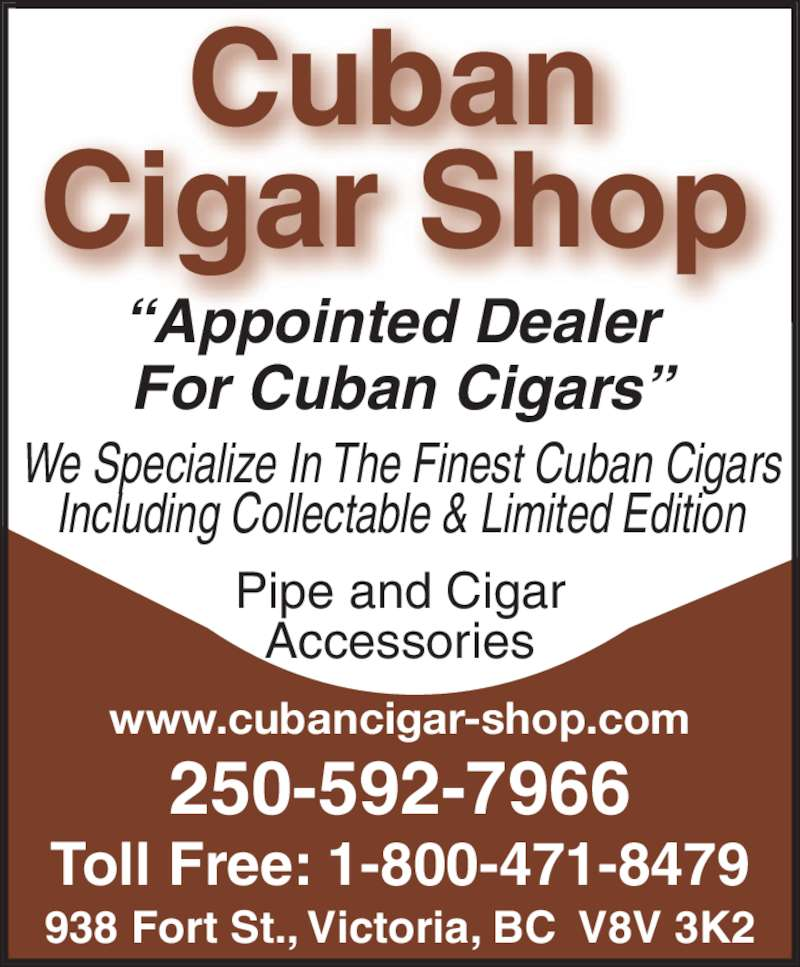 "Cuban Cigar Shop (250-592-7966) - Display Ad - 250-592-7966 Toll Free: 1-800-471-8479 ""Appointed Dealer  For Cuban Cigars"" Pipe and Cigar Accessories Cuban Cigar Shop 938 Fort St., Victoria, BC  V8V 3K2 www.cubancigar-shop.com We Specialize In The Finest Cuban Cigars Including Collectable & Limited Edition"