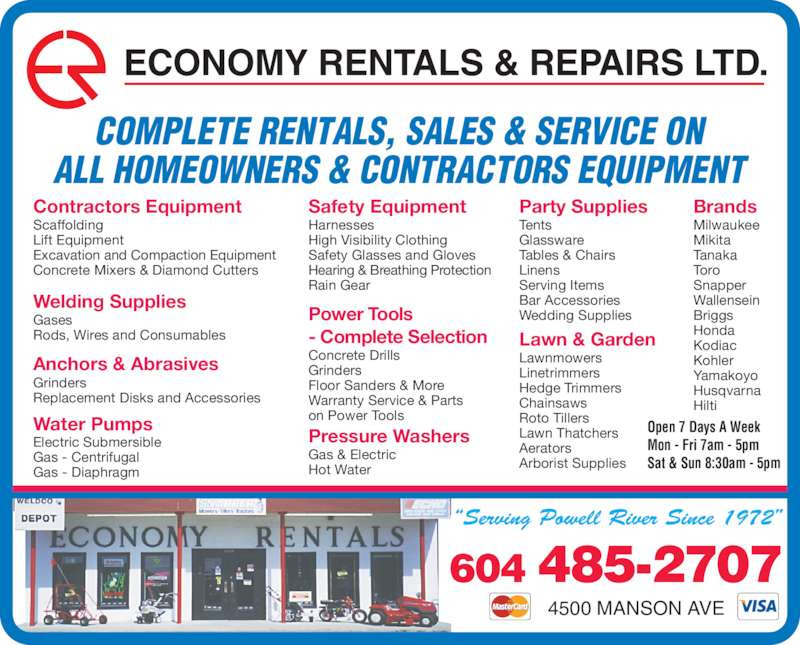 Economy Rentals & Repairs Ltd (604-485-2707) - Display Ad - COMPLETE RENTALS, SALES & SERVICE ON ALL HOMEOWNERS & CONTRACTORS EQUIPMENT ECONOMY RENTALS & REPAIRS LTD. Party Supplies Tents Glassware Tables & Chairs Linens Serving Items Bar Accessories Wedding Supplies Lawn & Garden Lawnmowers Linetrimmers Hedge Trimmers Roto Tillers Lawn Thatchers Aerators Arborist Supplies Brands Milwaukee Mikita Chainsaws Tanaka Toro Snapper Wallensein Briggs Honda Kodiac Kohler Yamakoyo Husqvarna Hilti Contractors Equipment Scaffolding Lift Equipment Excavation and Compaction Equipment Concrete Mixers & Diamond Cutters Welding Supplies Gases Rods, Wires and Consumables Anchors & Abrasives Grinders Replacement Disks and Accessories Water Pumps Electric Submersible Gas - Centrifugal Gas - Diaphragm 4500 MANSON AVE 604 485-2707 Safety Equipment Harnesses High Visibility Clothing Safety Glasses and Gloves Hearing & Breathing Protection Rain Gear Power Tools - Complete Selection Concrete Drills Grinders Floor Sanders & More Warranty Service & Parts on Power Tools Pressure Washers Hot Water Open 7 Days A Week Mon - Fri 7am - 5pm Sat & Sun 8:30am - 5pm Gas & Electric