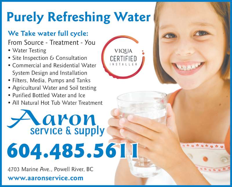 Aaron Service & Supply (604-485-5611) - Display Ad - 604.485.5611 Aaron • Water Testing • Site Inspection & Consultation • Commercial and Residential Water System Design and Installation • Filters, Media, Pumps and Tanks • Agricultural Water and Soil testing • Purified Bottled Water and Ice • All Natural Hot Tub Water Treatment We Take water full cycle: From Source - Treatment - You www.aaronservice.com 4703 Marine Ave., Powell River, BC Purely Refreshing Water