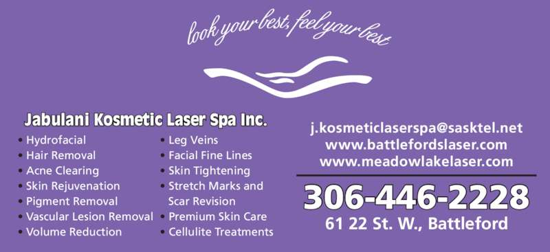 Jabulani Kosmetic & Laser Spa (306-446-2228) - Display Ad - 61 22 St. W., Battleford 306-446-2228 • Hydrofacial • Hair Removal • Acne Clearing • Skin Rejuvenation • Pigment Removal • Vascular Lesion Removal • Volume Reduction • Leg Veins • Facial Fine Lines • Skin Tightening • Stretch Marks and    Scar Revision • Premium Skin Care • Cellulite Treatments www.battlefordslaser.com www.meadowlakelaser.com Jabulani Kosmetic Laser Spa Inc.