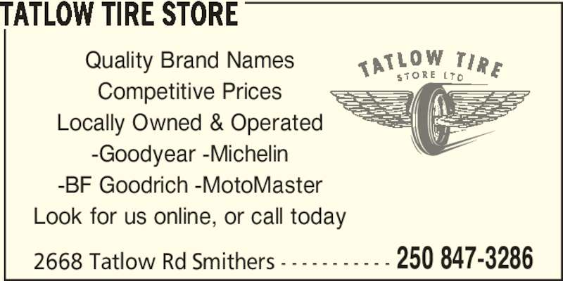 Tatlow Tire Store (250-847-3286) - Display Ad - TATLOW TIRE STORE 2668 Tatlow Rd Smithers - - - - - - - - - - - Quality Brand Names Competitive Prices Locally Owned & Operated -Goodyear -Michelin -BF Goodrich -MotoMaster Look for us online, or call today 250 847-3286