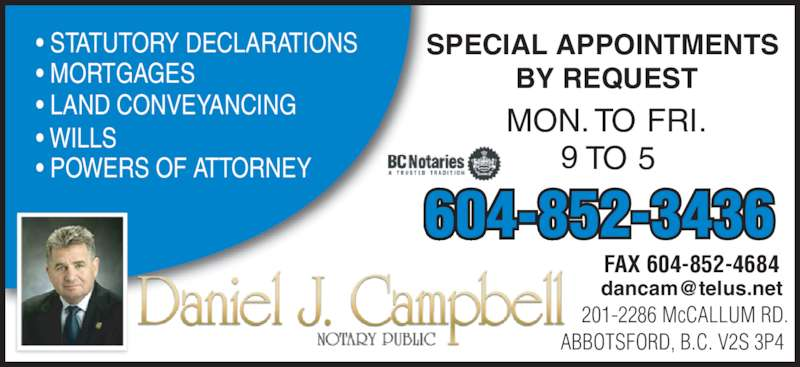 Campbell Daniel J (604-852-3436) - Display Ad - ABBOTSFORD, B.C. V2S 3P4 604-852-3436 FAX 604-852-4684 • LAND CONVEYANCING • WILLS • POWERS OF ATTORNEY • STATUTORY DECLARATIONS • MORTGAGES 9 TO 5 SPECIAL APPOINTMENTS  BY REQUEST MON. TO FRI.  201-2286 McCALLUM RD.