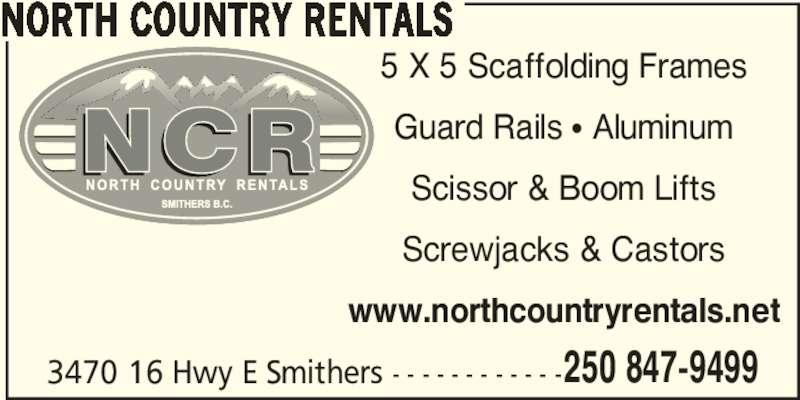 North Country Rentals (250-847-9499) - Display Ad - 3470 16 Hwy E Smithers - - - - - - - - - - - -250 847-9499 NORTH COUNTRY RENTALS 5 X 5 Scaffolding Frames Guard Rails π Aluminum Scissor & Boom Lifts Screwjacks & Castors www.northcountryrentals.net