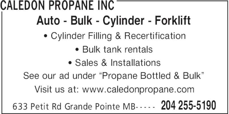 "Caledon Propane Inc (204-255-5190) - Display Ad - CALEDON PROPANE INC 204 255-5190633 Petit Rd Grande Pointe MB- - - - - ' Cylinder Filling & Recertification ' Bulk tank rentals ' Sales & Installations See our ad under ""Propane Bottled & Bulk"" Visit us at: www.caledonpropane.com Auto - Bulk - Cylinder - Forklift CALEDON PROPANE INC 204 255-5190633 Petit Rd Grande Pointe MB- - - - - ' Cylinder Filling & Recertification ' Bulk tank rentals ' Sales & Installations See our ad under ""Propane Bottled & Bulk"" Visit us at: www.caledonpropane.com Auto - Bulk - Cylinder - Forklift"