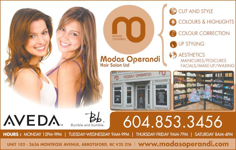 Modas Operandi Hair Salon Ltd (6048533456) - Display Ad - HOURS :  MONDAY 12PM-9PM     TUESDAY-WEDNESDAY 9AM-9PM     THURSDAY-FRIDAY 9AM-7PM     SATURDAY 8AM-4PM COLOUR CORRECTION UP STYLING AESTHETICS CUT AND STYLE COLOURS & HIGHLIGHTS UNIT 102 - 2636 MONTROSE AVENUE, ABBOTSFORD, BC V2S 3T6     www.modasoperandi.com MODAS OPERANDI Modas Operandi Hair Salon Ltd MANICURES/PEDICURES FACIALS/MAKE-UP/WAXING 604.853.3456