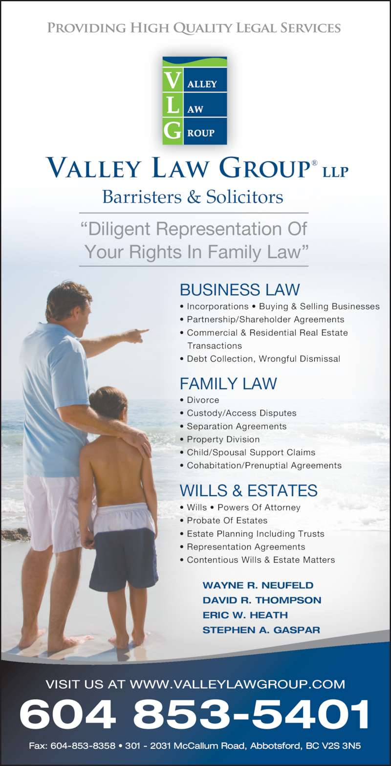 """Valley Law Group LLP (6048535401) - Display Ad - Your Rights In Family Law"""" WAYNE R. NEUFELD DAVID R. THOMPSON ERIC W. HEATH STEPHEN A. GASPAR • Incorporations • Buying & Selling Businesses • Partnership/Shareholder Agreements • Commercial & Residential Real Estate  Transactions • Debt Collection, Wrongful Dismissal BUSINESS LAW • Wills • Powers Of Attorney • Probate Of Estates • Estate Planning Including Trusts   • Representation Agreements • Contentious Wills & Estate Matters WILLS & ESTATES FAMILY LAW • Divorce • Custody/Access Disputes • Separation Agreements • Property Division • Child/Spousal Support Claims • Cohabitation/Prenuptial Agreements """"Diligent Representation Of 604 853-5401 Fax: 604-853-8358 • 301 - 2031 McCallum Road, Abbotsford, BC V2S 3N5 VISIT US AT WWW.VALLEYLAWGROUP.COM Barristers & Solicitors"""