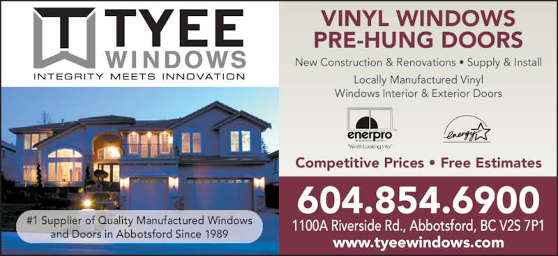 Tyee Mfg (604-854-6900) - Display Ad - VINYL WINDOWS PRE-HUNG DOORS New Construction & Renovations • Supply & Install Locally Manufactured Vinyl Windows Interior & Exterior Doors 604.854.6900 1100A Riverside Rd., Abbotsford, BC V2S 7P1 www.tyeewindows.com Competitive Prices • Free Estimates #1 Supplier of Quality Manufactured Windows and Doors in Abbotsford Since 1989
