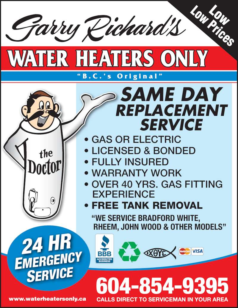 "Garry Richard's Water Heaters Only (604-854-9395) - Display Ad - "" B . C . ' s  O r i g i n a l "" REPLACEMENT SERVICE SAME DAY 604-854-9395 CALLS DIRECT TO SERVICEMAN IN YOUR AREA • GAS OR ELECTRIC • LICENSED & BONDED • FULLY INSURED • WARRANTY WORK • OVER 40 YRS. GAS FITTING    EXPERIENCE • FREE TANK REMOVAL Low  Low Prices 24 HR EMERGENCY SERVICE ""WE SERVICE BRADFORD WHITE,  RHEEM, JOHN WOOD & OTHER MODELS"" www.waterheatersonly.ca"