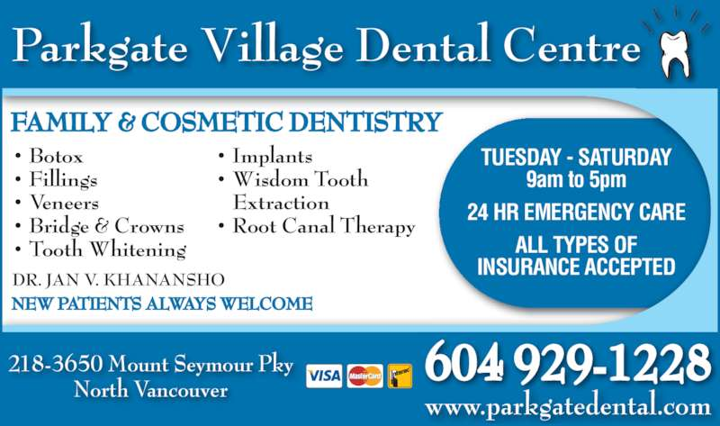Parkgate Village Dental Centre (6049291228) - Display Ad - 9am to 5pm 24 HR EMERGENCY CARE ALL TYPES OF INSURANCE ACCEPTED 218-3650 Mount Seymour Pky North Vancouver www.parkgatedental.com 604 929-1228 DR. JAN V. KHANANSHO NEW PATIENTS ALWAYS WELCOME FAMILY & COSMETIC DENTISTRY • Botox • Fillings • Veneers • Bridge & Crowns TUESDAY - SATURDAY • Tooth Whitening • Implants  Extraction • Root Canal Therapy Parkgate Village Dental Centre • Wisdom Tooth