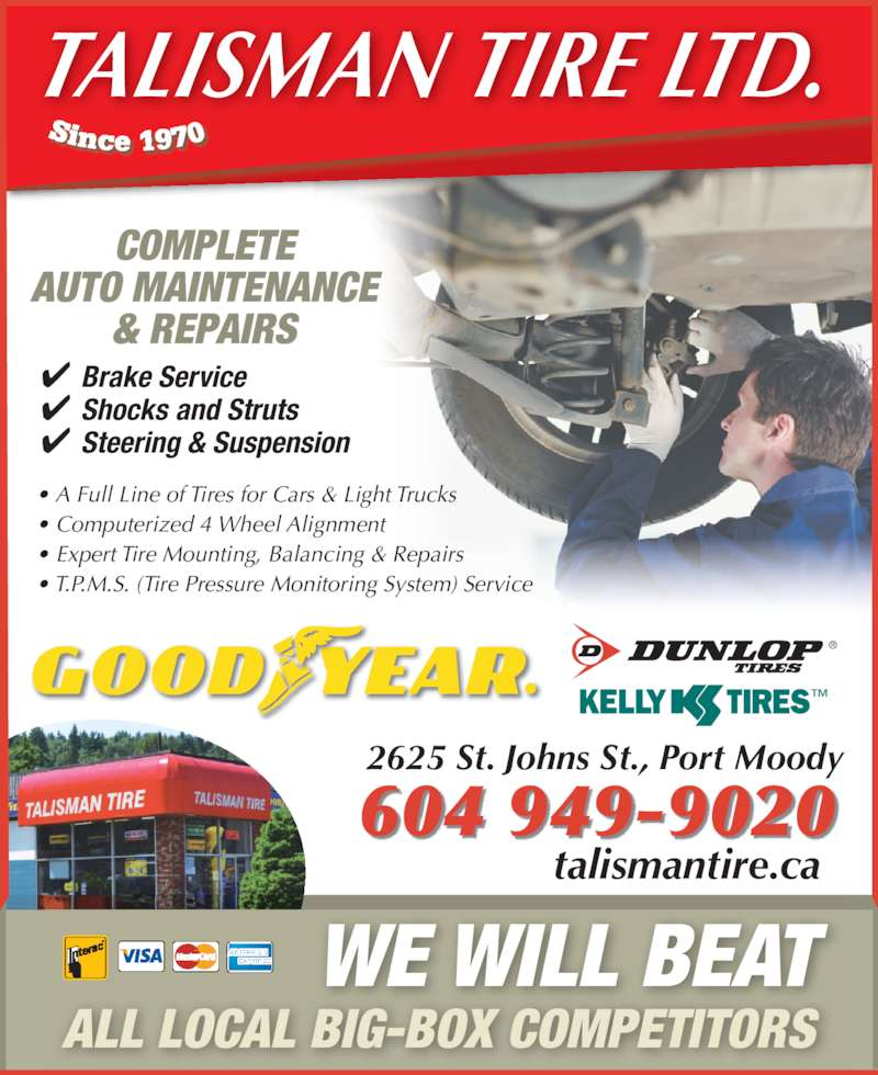 Talisman Excel Tire & Align Centre (604-936-3111) - Display Ad - 604 949-9020 WE WILL BEAT ALL LOCAL BIG-BOX COMPETITORS ✔ Brake Service ✔ Shocks and Struts ✔ Steering & Suspension TALISMAN TIRE LTD. 2625 St. Johns St., Port Moody COMPLETE AUTO MAINTENANCE & REPAIRS ™® • A Full Line of Tires for Cars & Light Trucks • Computerized 4 Wheel Alignment • Expert Tire Mounting, Balancing & Repairs • T.P.M.S. (Tire Pressure Monitoring System) Service talismantire.ca