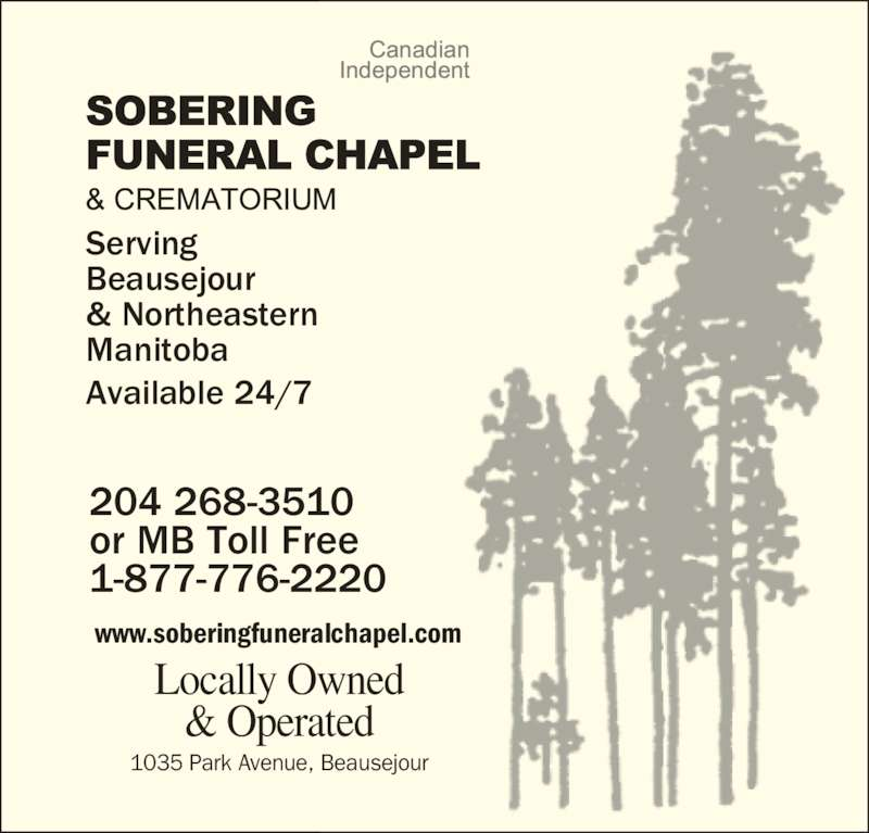 Sobering Funeral Chapel & Crematorium (204-268-3510) - Display Ad - Locally Owned Serving Beausejour & Operated & Northeastern Manitoba Available 24/7 www.soberingfuneralchapel.com 204 268-3510 or MB Toll Free 1-877-776-2220   1035 Park Avenue, Beausejour