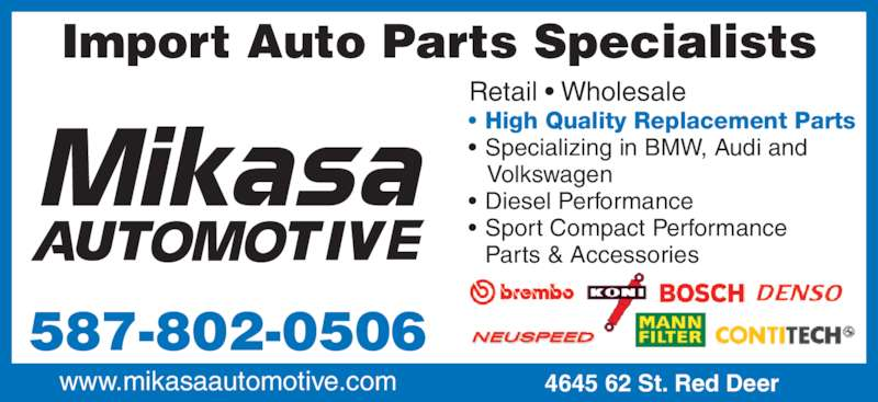 Mikasa Automotive (4033485858) - Display Ad - Import Auto Parts Specialists • High Quality Replacement Parts • Specializing in BMW, Audi and    Volkswagen • Diesel Performance • Sport Compact Performance  Parts & Accessories Retail • Wholesale 587-802-0506 www.mikasaautomotive.com 4645 62 St. Red Deer