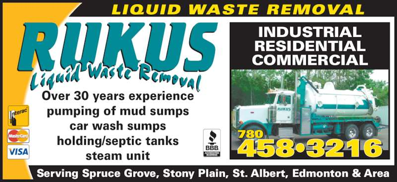 Rukus Liquid Waste Removal (780-458-3216) - Display Ad - Serving Spruce Grove, Stony Plain, St. Albert, Edmonton & Area INDUSTRIAL RESIDENTIAL COMMERCIAL LIQUID WASTE REMOVAL 458•3216 780 Over 30 years experience pumping of mud sumps car wash sumps holding/septic tanks steam unit
