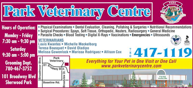 Park Veterinary Centre (780-417-1119) - Display Ad - Everything for Your Pet in One Visit or One Call www.parkveterinarycentre.com101 Broadway Blvd.  VETERINARIANS Louis Kwantes • Michelle Meckelborg Teresa Bousquet • David Oladipo Melissa Gowenlock • Marissa Rodriguez • Allison Cox Hours of Operation: Monday - Friday 7:30 am - 9:30 pm Saturday  9:30 am - 5:00 pm Grooming Dept. 780-467-3752 101 Broadway Blvd Sherwood Park Park Veterinary Centre • Physical Examinations • Dental Evaluation, Cleaning, Polishing & Surgeries • Nutritional Recommendations • Surgical Procedures: Spays, Soft Tissue, Orthopedic, Neuters, Radiosurgery • General Medicine • Parasite Checks • Blood Testing • Digital X-Rays • Vaccinations • Emergencies • Ultrasounds