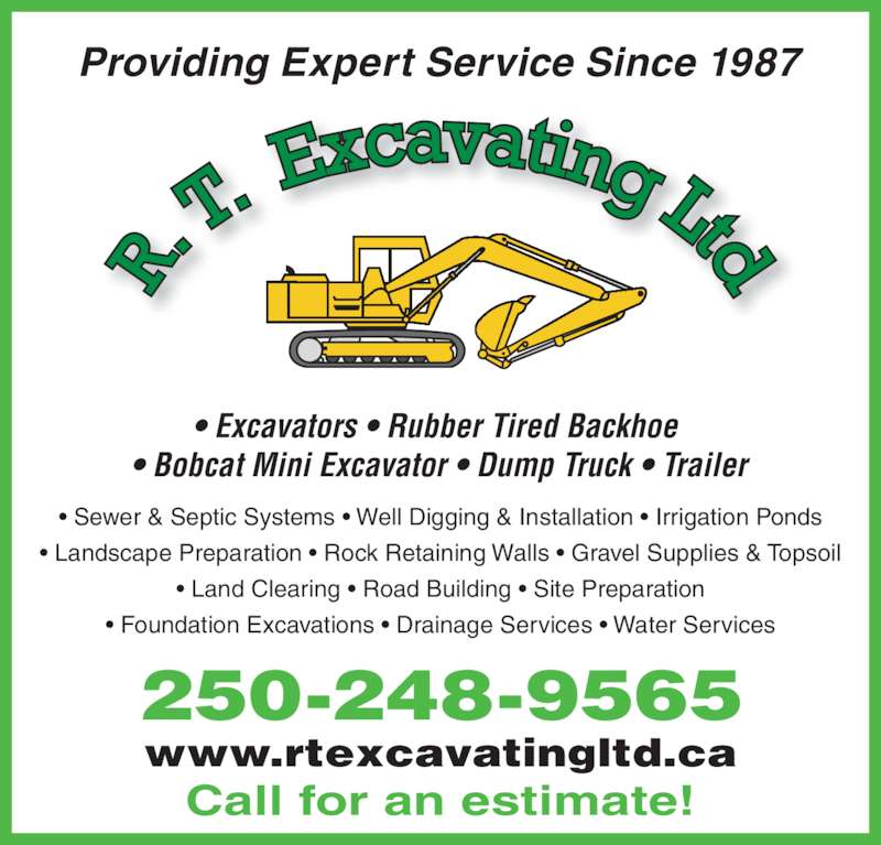 R T Excavating Ltd (250-248-9565) - Display Ad - Providing Expert Service Since 1987 • Sewer & Septic Systems • Well Digging & Installation • Irrigation Ponds • Landscape Preparation • Rock Retaining Walls • Gravel Supplies & Topsoil • Land Clearing • Road Building • Site Preparation • Foundation Excavations • Drainage Services • Water Services 250-248-9565 • Excavators • Rubber Tired Backhoe  • Bobcat Mini Excavator • Dump Truck • Trailer Call for an estimate! www.rtexcavatingltd.ca Providing Expert Service Since 1987 • Sewer & Septic Systems • Well Digging & Installation • Irrigation Ponds • Landscape Preparation • Rock Retaining Walls • Gravel Supplies & Topsoil • Land Clearing • Road Building • Site Preparation • Foundation Excavations • Drainage Services • Water Services 250-248-9565 • Excavators • Rubber Tired Backhoe  • Bobcat Mini Excavator • Dump Truck • Trailer Call for an estimate! www.rtexcavatingltd.ca