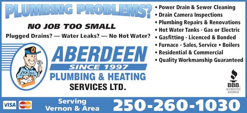 Aberdeen Plumbing & Heating Services Ltd (250-260-1030) - Display Ad - 250-260-1030ServingVernon & Area NO JOB TOO SMALL Plugged Drains? — Water Leaks? — No Hot Water? • Power Drain & Sewer Cleaning • Drain Camera Inspections • Plumbing Repairs & Renovations • Hot Water Tanks - Gas or Electric • Gasfitting - Licenced & Bonded • Furnace - Sales, Service • Boilers • Residential & Commercial • Quality Workmanship GuaranteedABERDEEN SINCE 1997 PLUMBING & HEATING SERVICES LTD.