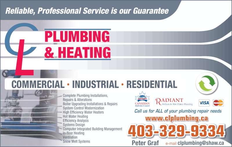 C L Plumbing & Heating (403-329-9334) - Display Ad - Call us for ALL of your plumbing repair needs Reliable, Professional Service is our Guarantee  ADIANT Infloor & Hot Water Heating Peter Graf  Complete Plumbing Installations,   Repairs & Alterations  Boiler Upgrading Installations & Repairs  System Control Modernization  High Efficiency Water Heaters  Hot Water Heating  Efficiency Analysis  Systems Design  Computer Integrated Building Management   In-floor Heating  Ventilation  Snow Melt Systems  403-329-9334 www.clplumbing.ca COMMERCIAL • INDUSTRIAL • RESIDENTIAL