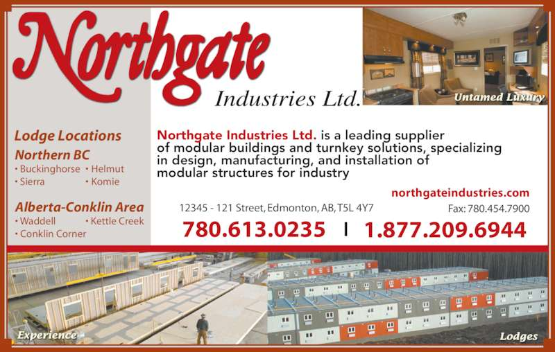 Northgate Industries Ltd (780-448-9222) - Display Ad - Untamed Luxury Alberta-Conklin Area • Waddell • Conklin Corner Lodge Locations Northern BC • Buckinghorse • Sierra •  Helmut •  Komie • Kettle Creek Experience Lodges Northgate Industries Ltd. is a leading supplier of modular buildings and turnkey solutions, specializing  in design, manufacturing, and installation of  modular structures for industry 12345 - 121 Street, Edmonton, AB, T5L 4Y7 Fax: 780.454.7900 780.613.0235 1.877.209.6944 northgateindustries.com