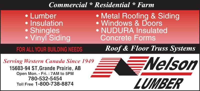 Nelson Lumber Co Ltd (780-532-5454) - Display Ad - Commercial * Residential * Farm Serving Western Canada Since 1949 Open Mon. - Fri. : 7AM to 5PM 15603-94 ST,Grande Prairie, AB 780-532-5454 Toll Free 1-800-738-8874 • Metal Roofing & Siding • Windows & Doors • NUDURA Insulated    Concrete Forms • Lumber • Insulation • Shingles • Vinyl Siding Roof & Floor Truss SystemsFOR ALL YOUR BUILDING NEEDS
