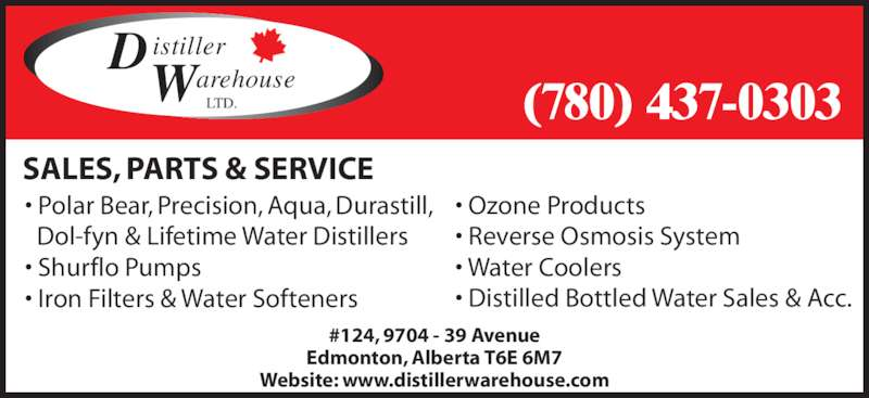Distiller Warehouse Ltd (7804370303) - Display Ad - #124, 9704 - 39 Avenue Edmonton, Alberta T6E 6M7 Website: www.distillerwarehouse.com • Polar Bear, Precision, Aqua, Durastill,  Dol-fyn & Lifetime Water Distillers • Shurflo Pumps • Iron Filters & Water Softeners SALES, PARTS & SERVICE D istiller arehouse LTD.W (780) 437-0303 • Ozone Products • Reverse Osmosis System • Water Coolers • Distilled Bottled Water Sales & Acc.