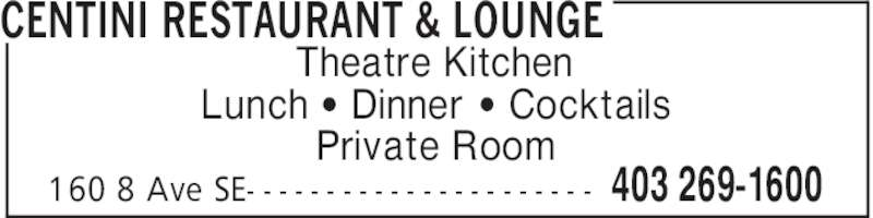 Centini Restaurant & Lounge (4032691600) - Display Ad - 403 269-1600160 8 Ave SE- - - - - - - - - - - - - - - - - - - - - - Theatre Kitchen Lunch ' Dinner ' Cocktails Private Room CENTINI RESTAURANT & LOUNGE