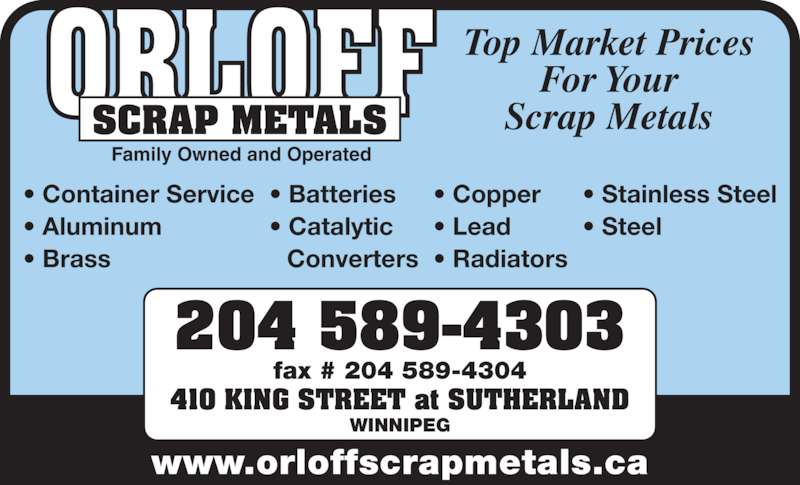 Orloff Scrap Metals (204-589-4303) - Display Ad - www.orloffscrapmetals.ca 204 589-4303 fax # 204 589-4304 WINNIPEG 410 KING STREET at SUTHERLAND Top Market Prices Scrap MetalsORLOFF Family Owned and Operated SCRAP METALS • Container Service • Aluminum • Brass • Batteries • Catalytic Converters • Copper • Lead • Radiators • Stainless Steel • Steel For Your