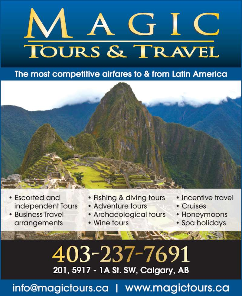 Magic Tours & Travel Ltd (403-237-7691) - Display Ad - 403-237-7691 The most competitive airfares to & from Latin America • Escorted and    independent Tours • Business Travel    arrangements • Fishing & diving tours • Adventure tours • Archaeological tours • Wine tours • Incentive travel • Cruises • Honeymoons • Spa holidays 201, 5917 - 1A St. SW, Calgary, AB