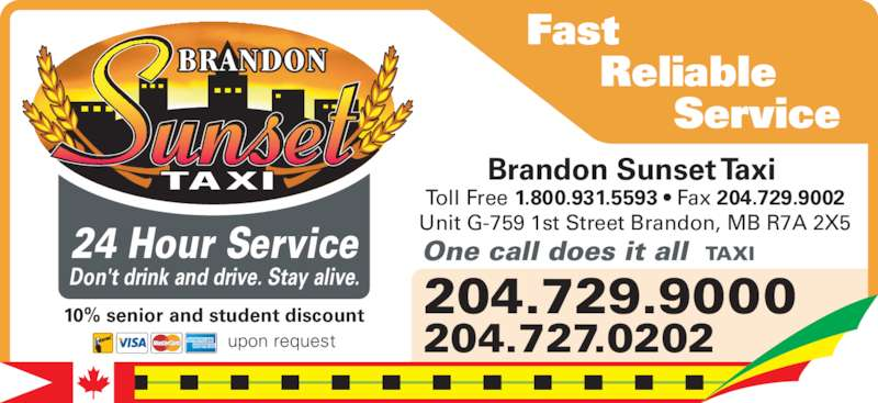 Brandon Sunset Taxi (204-729-9000) - Display Ad - Reliable           Service Brandon Sunset Taxi  Toll Free 1.800.931.5593 • Fax 204.729.9002 Unit G-759 1st Street Brandon, MB R7A 2X5 upon request 10% senior and student discount 204.729.9000 204.727.0202 24 Hour Service Don't drink and drive. Stay alive. One call does it all  TAXI Fast
