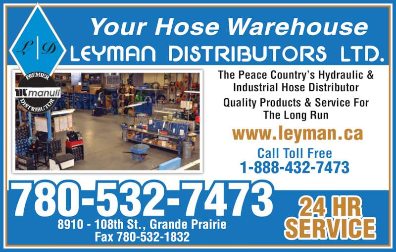Leyman Distributors Ltd (780-532-7473) - Display Ad - Your Hose Warehouse 780-532-7473 8910 - 108th St., Grande Prairie Fax 780-532-1832 Call Toll Free 1-888-432-7473 www.leyman.cawww.leyman.ca 24 HR SERVICE The Peace Country's Hydraulic & Industrial Hose Distributor Quality Products & Service For The Long Run