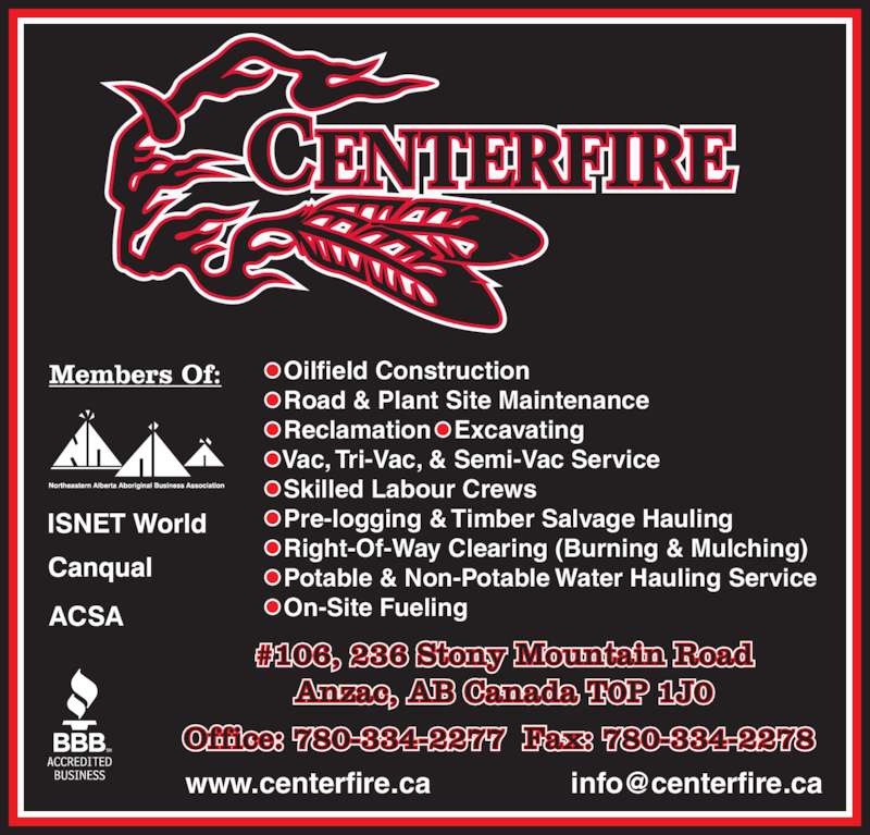 Centerfire (780-334-2277) - Display Ad - • Vac, Tri-Vac, & Semi-Vac Service • Skilled Labour Crews • Pre-logging & Timber Salvage Hauling • Right-Of-Way Clearing (Burning & Mulching) • Potable & Non-Potable Water Hauling Service • On-Site Fueling Office: 780-334-2277  Fax: 780-334-2278  #106, 236 Stony Mountain Road Anzac, AB Canada T0P 1J0 • Oilfield Construction • Road & Plant Site Maintenance • Reclamation • Excavating