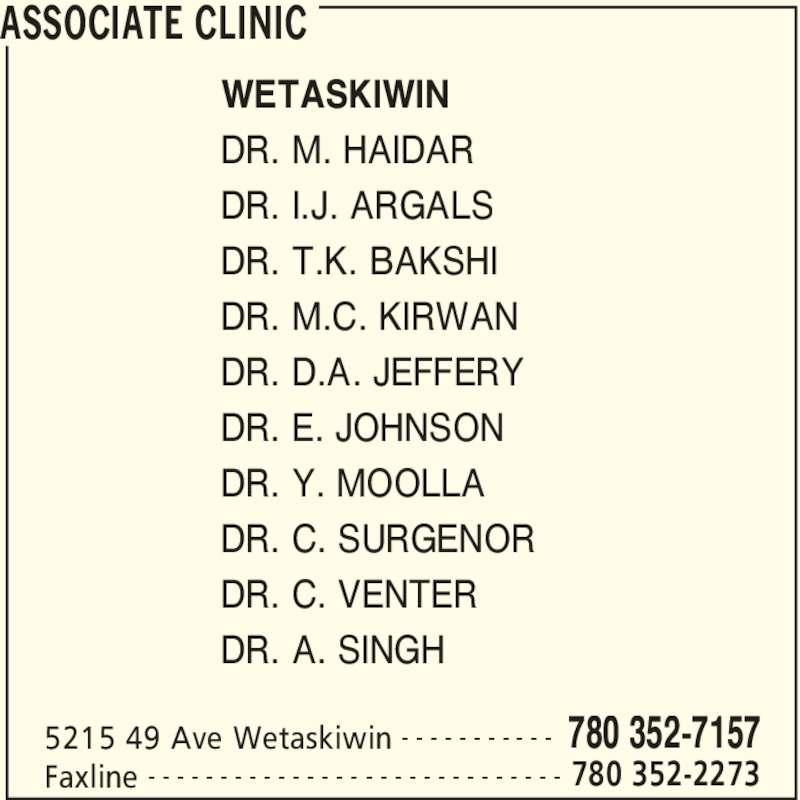 Associate Clinic (7803527157) - Display Ad - ASSOCIATE CLINIC 5215 49 Ave Wetaskiwin 780 352-7157- - - - - - - - - - - Faxline 780 352-2273- - - - - - - - - - - - - - - - - - - - - - - - - - - - - WETASKIWIN DR. M. HAIDAR DR. I.J. ARGALS DR. T.K. BAKSHI DR. M.C. KIRWAN DR. D.A. JEFFERY DR. E. JOHNSON DR. Y. MOOLLA DR. C. SURGENOR DR. C. VENTER DR. A. SINGH
