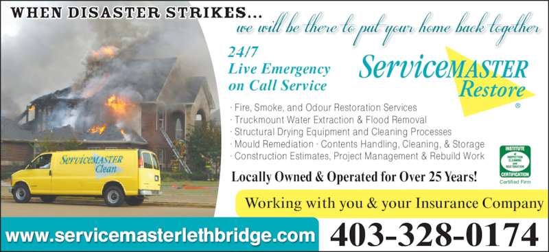 ServiceMaster Of Lethbridge (403-328-0174) - Display Ad - Working with you & your Insurance Company 403-328-0174 Locally Owned & Operated for Over 25 Years! www.servicemasterlethbridge.com · Fire, Smoke, and Odour Restoration Services · Truckmount Water Extraction & Flood Removal · Structural Drying Equipment and Cleaning Processes · Mould Remediation · Contents Handling, Cleaning, & Storage · Construction Estimates, Project Management & Rebuild Work Live Emergency on Call Service Certified Firm