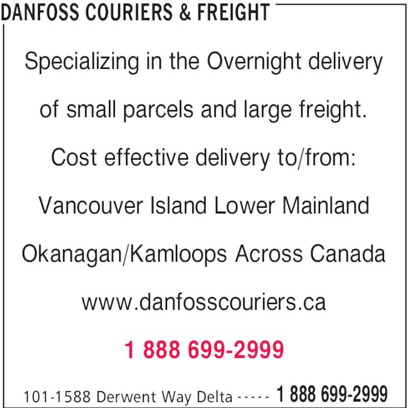 DanFoss Couriers & Freight (6045245959) - Display Ad - DANFOSS COURIERS & FREIGHT 101-1588 Derwent Way Delta 1 888 699-2999- - - - - Specializing in the Overnight delivery of small parcels and large freight. Cost effective delivery to/from: Vancouver Island Lower Mainland Okanagan/Kamloops Across Canada www.danfosscouriers.ca 1 888 699-2999