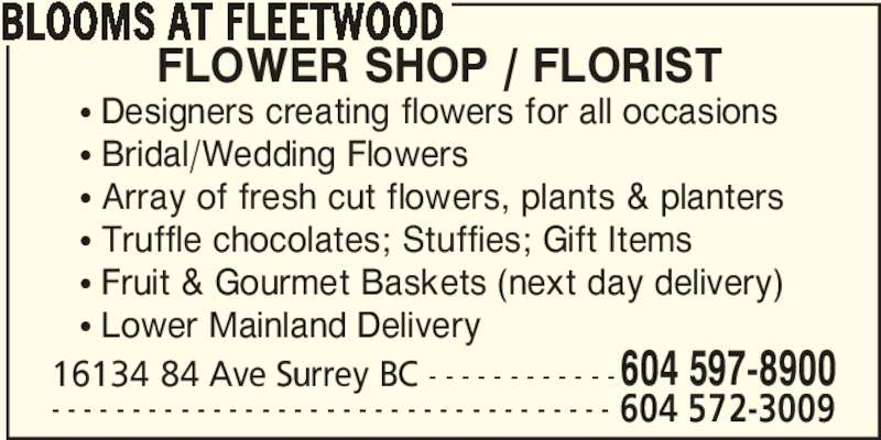 Blooms At Fleetwood (604-572-3009) - Display Ad - BLOOMS AT FLEETWOOD FLOWER SHOP / FLORIST 16134 84 Ave Surrey BC - - - - - - - - - - - -604 597-8900 - - - - - - - - - - - - - - - - - - - - - - - - - - - - - - - - - - - 604 572-3009 π Designers creating flowers for all occasions π Bridal/Wedding Flowers π Array of fresh cut flowers, plants & planters π Truffle chocolates; Stuffies; Gift Items π Fruit & Gourmet Baskets (next day delivery) π Lower Mainland Delivery