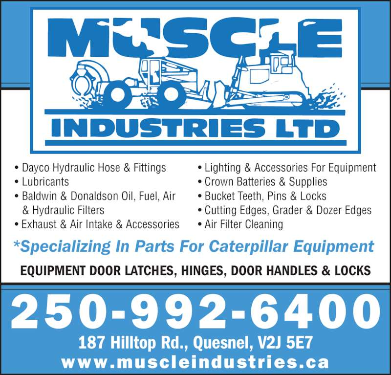 Muscle Industries Ltd (250-992-6400) - Display Ad - • Dayco Hydraulic Hose & Fittings • Lubricants • Baldwin & Donaldson Oil, Fuel, Air  & Hydraulic Filters • Exhaust & Air Intake & Accessories • Lighting & Accessories For Equipment • Crown Batteries & Supplies • Bucket Teeth, Pins & Locks • Cutting Edges, Grader & Dozer Edges • Air Filter Cleaning EQUIPMENT DOOR LATCHES, HINGES, DOOR HANDLES & LOCKS www.muscleindustries.ca *Specializing In Parts For Caterpillar Equipment  250-992-6400 187 Hilltop Rd., Quesnel, V2J 5E7