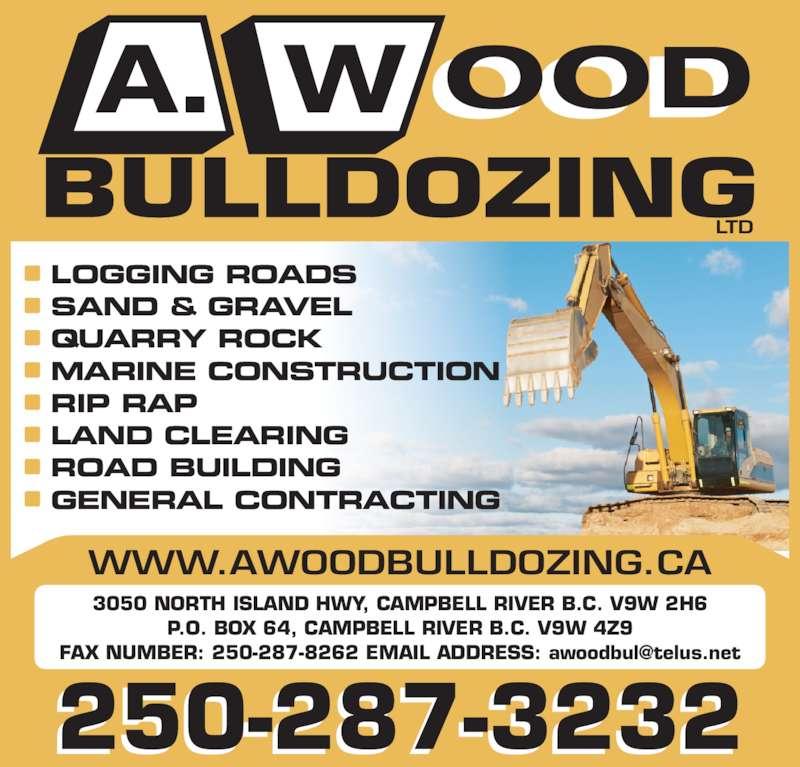 A Wood Bulldozing Ltd (250-287-3232) - Display Ad - 3050 NORTH ISLAND HWY, CAMPBELL RIVER B.C. V9W 2H6 P.O. BOX 64, CAMPBELL RIVER B.C. V9W 4Z9 WWW.AWOODBULLDOZING.CA  LOGGING ROADS  SAND & GRAVEL  QUARRY ROCK  MARINE CONSTRUCTION  RIP RAP  LAND CLEARING  ROAD BUILDING  GENERAL CONTRACTING 250-287-3232 3050 NORTH ISLAND HWY, CAMPBELL RIVER B.C. V9W 2H6 P.O. BOX 64, CAMPBELL RIVER B.C. V9W 4Z9 WWW.AWOODBULLDOZING.CA  LOGGING ROADS  SAND & GRAVEL  QUARRY ROCK  MARINE CONSTRUCTION  RIP RAP  LAND CLEARING  ROAD BUILDING  GENERAL CONTRACTING 250-287-3232