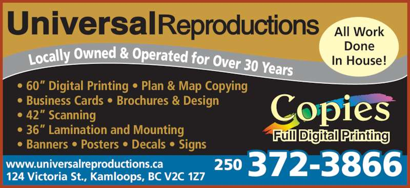 "Universal Reproductions & Engineering Supplies (250-372-3866) - Display Ad - • 60"" Digital Printing • Plan & Map Copying  • Business Cards • Brochures & Design • 42"" Scanning • 36"" Lamination and Mounting  • Banners • Posters • Decals • Signs www.universalreproductions.ca 124 Victoria St., Kamloops, BC V2C 1Z7 Copies Full Digital Printing Locally Owned & Operated for Over 30 Years  All Work Done In House! 372-3866250"