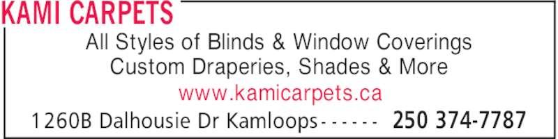 Kami Carpets (250-374-7787) - Display Ad - KAMI CARPETS 250 374-77871260B Dalhousie Dr Kamloops - - - - - - All Styles of Blinds & Window Coverings Custom Draperies, Shades & More www.kamicarpets.ca KAMI CARPETS 250 374-77871260B Dalhousie Dr Kamloops - - - - - - All Styles of Blinds & Window Coverings Custom Draperies, Shades & More www.kamicarpets.ca