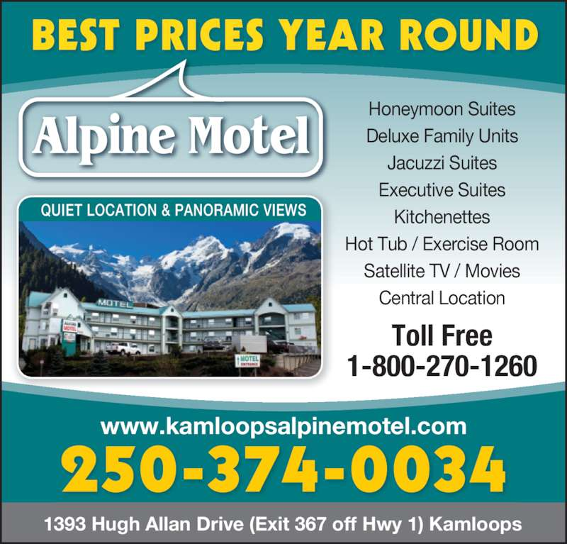 Alpine Motel (250-374-0034) - Display Ad - 1393 Hugh Allan Drive (Exit 367 off Hwy 1) Kamloops  Toll Free 1-800-270-1260 Honeymoon Suites Deluxe Family Units Jacuzzi Suites Executive Suites Kitchenettes Hot Tub / Exercise Room Satellite TV / Movies Central Location www.kamloopsalpinemotel.com 250-374-0034 BEST PRICES YEAR ROUND QUIET LOCATION & PANORAMIC VIEWS