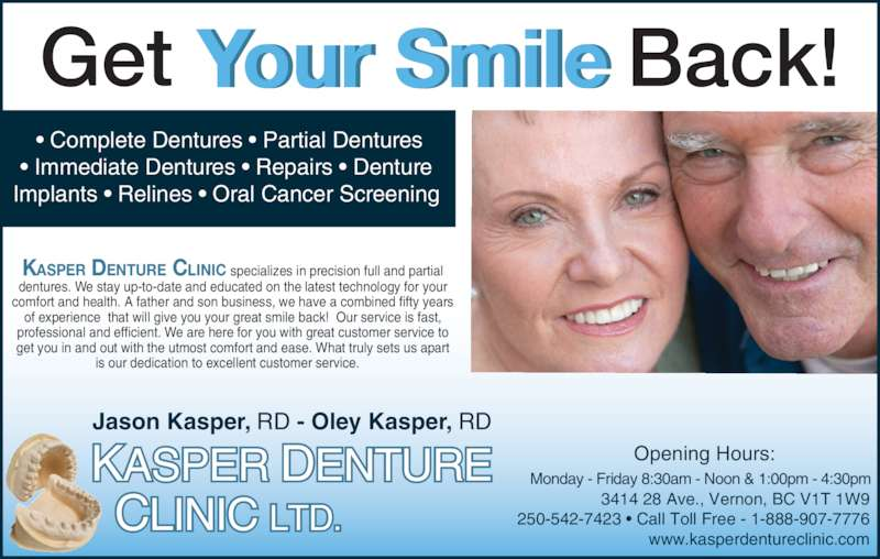 Kasper Denture Clinic Ltd (250-542-7423) - Display Ad - • Immediate Dentures • Repairs • Denture  Implants • Relines • Oral Cancer Screening  KASPER DENTURE CLINIC specializes in precision full and partial  dentures. We stay up-to-date and educated on the latest technology for your comfort and health. A father and son business, we have a combined fifty years of experience  that will give you your great smile back!  Our service is fast, professional and efficient. We are here for you with great customer service to get you in and out with the utmost comfort and ease. What truly sets us apart is our dedication to excellent customer service.    Opening Hours: Monday - Friday 8:30am - Noon & 1:00pm - 4:30pm 3414 28 Ave., Vernon, BC V1T 1W9 250-542-7423 • Call Toll Free - 1-888-907-7776 www.kasperdentureclinic.com KASPER DENTURE   CLINIC LTD. Jason Kasper, RD - Oley Kasper, RD Your SmileGet Back! • Complete Dentures • Partial Dentures