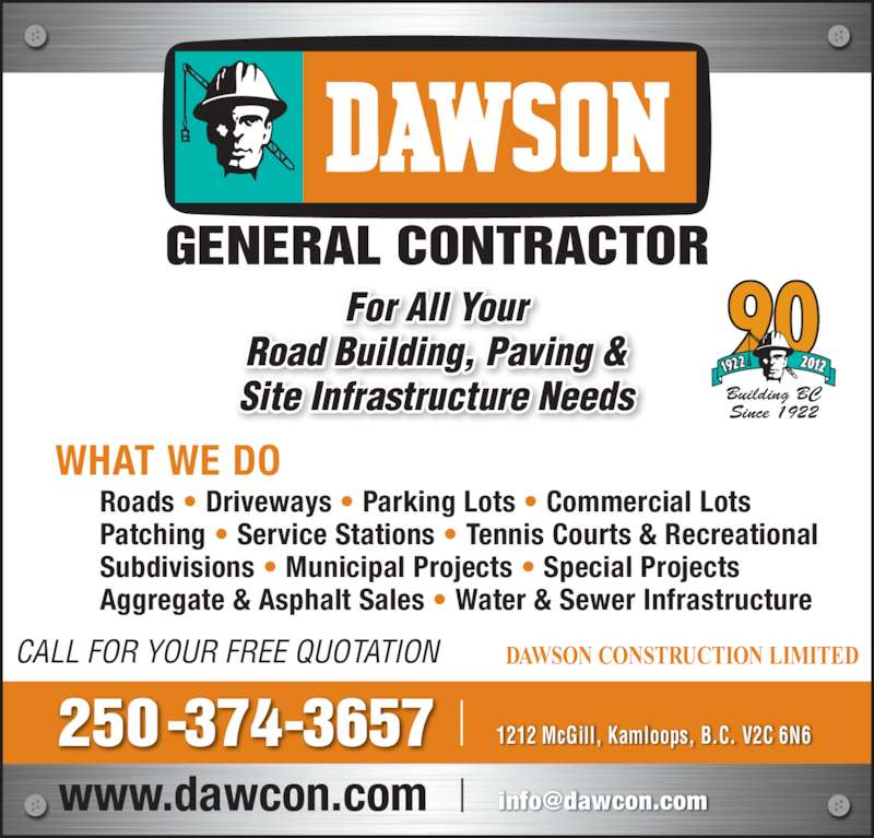 Dawson Construction Ltd (250-374-3657) - Display Ad - GENERAL CONTRACTOR Building BC Since 1922 DAWSON CONSTRUCTION LIMITEDCALL FOR YOUR FREE QUOTATION Roads • Driveways • Parking Lots • Commercial Lots Patching • Service Stations • Tennis Courts & Recreational Subdivisions • Municipal Projects • Special Projects Aggregate & Asphalt Sales • Water & Sewer Infrastructure WHAT WE DO For All Your Road Building, Paving & Site Infrastructure Needs 250-374-3657 1212 McGill, Kamloops, B.C. V2C 6N6  GENERAL CONTRACTOR Building BC Since 1922 DAWSON CONSTRUCTION LIMITEDCALL FOR YOUR FREE QUOTATION Roads • Driveways • Parking Lots • Commercial Lots Patching • Service Stations • Tennis Courts & Recreational Subdivisions • Municipal Projects • Special Projects Aggregate & Asphalt Sales • Water & Sewer Infrastructure WHAT WE DO For All Your Road Building, Paving & Site Infrastructure Needs 250-374-3657 1212 McGill, Kamloops, B.C. V2C 6N6