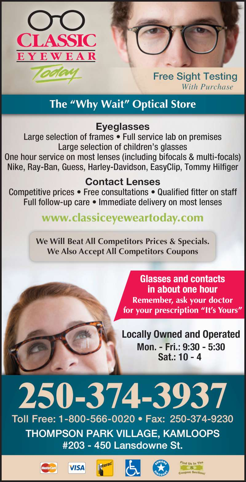 """Classic Eyewear Today (250-374-3937) - Display Ad - Mon. - Fri.: 9:30 - 5:30 Sat.: 10 - 4  Locally Owned and Operated Remember, ask your doctor for your prescription """"It's Yours"""" Glasses and contacts in about one hour We Will Beat All Competitors Prices & Specials. We Also Accept All Competitors Coupons www.classiceyeweartoday.com Toll Free: 1-800-566-0020 • Fax:  250-374-9230 THOMPSON PARK VILLAGE, KAMLOOPS Eyeglasses Large selection of frames • Full service lab on premises Large selection of children's glasses One hour service on most lenses (including bifocals & multi-focals) Nike, Ray-Ban, Guess, Harley-Davidson, EasyClip, Tommy Hilfiger Contact Lenses Competitive prices • Free consultations • Qualified fitter on staff Full follow-up care • Immediate delivery on most lenses #203 - 450 Lansdowne St. With Purchase Free Sight Testing  250-374-3937 The """"Why Wait"""" Optical Store"""