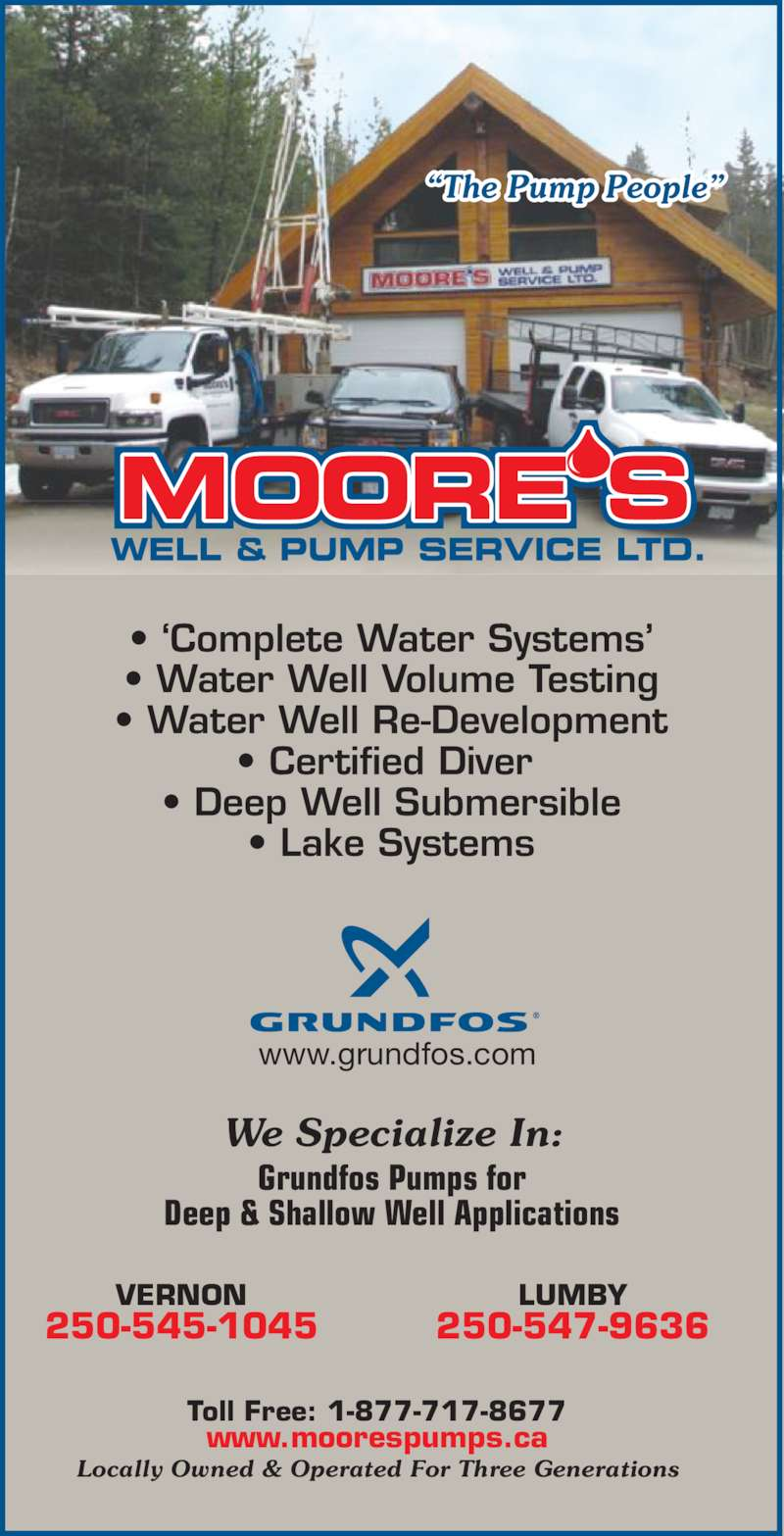 """Moore's Well & Pump Service Ltd (250-545-1045) - Display Ad - WELL & PUMP SERVICE LTD. www.grundfos.com • Water Well Volume Testing • Water Well Re-Development • Certified Diver  • Deep Well Submersible • Lake Systems VERNON 250-545-1045 LUMBY 250-547-9636 • 'Complete Water Systems' www.moorespumps.ca """"The Pump People"""" Locally Owned & Operated For Three Generations Toll Free: 1-877-717-8677 We Specialize In: Grundfos Pumps for Deep & Shallow Well Applications"""