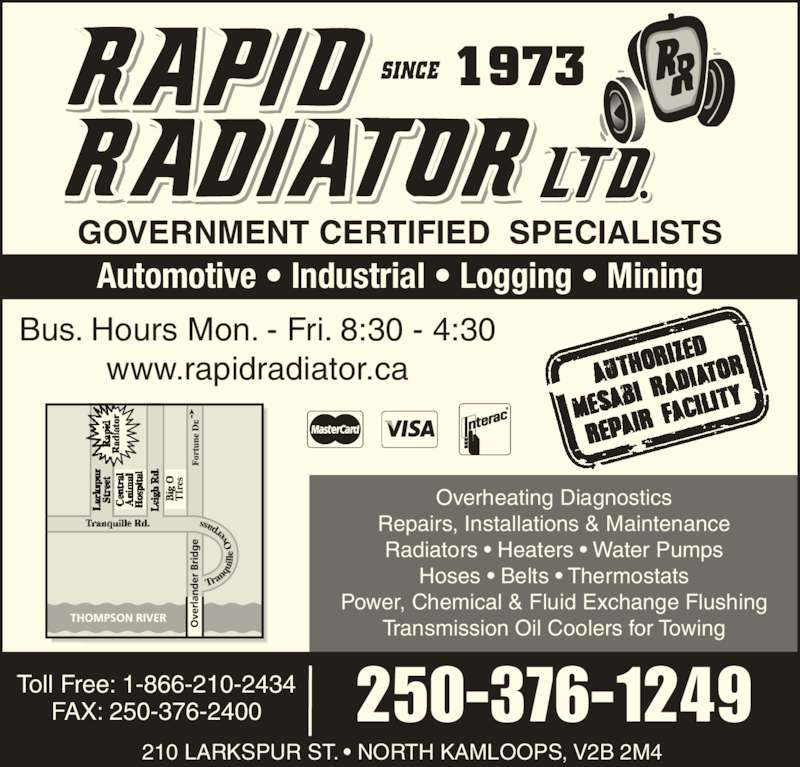 Rapid Radiator Ltd (250-376-1249) - Display Ad - GOVERNMENT CERTIFIED  SPECIALISTS Automotive • Industrial • Logging • Mining Overheating Diagnostics Repairs, Installations & Maintenance Radiators • Heaters • Water Pumps Hoses • Belts • Thermostats Power, Chemical & Fluid Exchange Flushing Transmission Oil Coolers for Towing FAX: 250-376-2400 Toll Free: 1-866-210-2434 210 LARKSPUR ST. • NORTH KAMLOOPS, V2B 2M4 250-376-1249 Bus. Hours Mon. - Fri. 8:30 - 4:30 www.rapidradiator.ca 1973 GOVERNMENT CERTIFIED  SPECIALISTS Automotive • Industrial • Logging • Mining 210 LARKSPUR ST. • NORTH KAMLOOPS, V2B 2M4 Overheating Diagnostics Repairs, Installations & Maintenance Radiators • Heaters • Water Pumps Hoses • Belts • Thermostats Power, Chemical & Fluid Exchange Flushing Transmission Oil Coolers for Towing FAX: 250-376-2400 Toll Free: 1-866-210-2434 250-376-1249 Bus. Hours Mon. - Fri. 8:30 - 4:30 www.rapidradiator.ca 1973