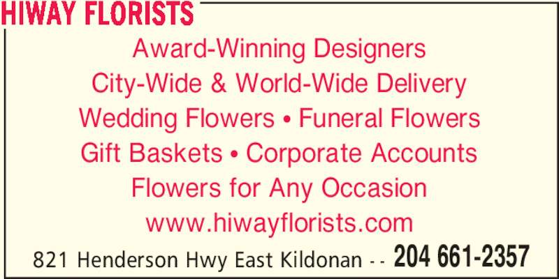 HiWay Florists (204-661-2357) - Display Ad - 204 661-2357 HIWAY FLORISTS Award-Winning Designers City-Wide & World-Wide Delivery Wedding Flowers π Funeral Flowers Gift Baskets π Corporate Accounts Flowers for Any Occasion www.hiwayflorists.com 821 Henderson Hwy East Kildonan - -