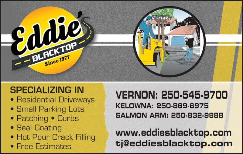 Eddie's Blacktop (250-545-9700) - Display Ad - SPECIALIZING IN • Residential Driveways • Small Parking Lots • Patching • Curbs • Seal Coating • Hot Pour Crack Filling • Free Estimates VERNON: 250-545-9700 KELOWNA: 250-869-6975 SALMON ARM: 250-832-9888 www.eddiesblacktop.com