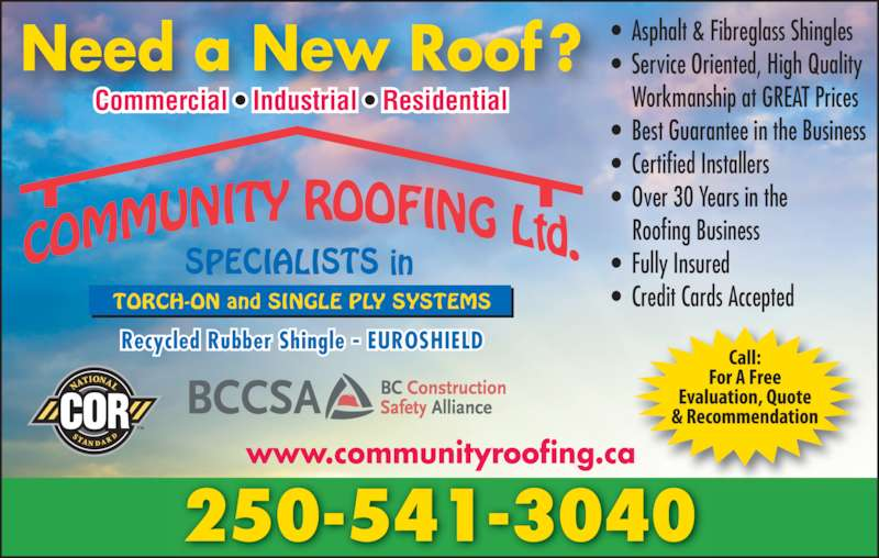 Community Roofing Co Ltd (250-549-4500) - Display Ad - •  Asphalt & Fibreglass Shingles •  Service Oriented, High Quality     Workmanship at GREAT Prices •  Best Guarantee in the Business •  Certified Installers •  Over 30 Years in the     Roofing Business •  Fully Insured •  Credit Cards Accepted Need a New Roof? Commercial • Industrial • Residential TORCH-ON and SINGLE PLY SYSTEMS Recycled Rubber Shingle - EUROSHIELD 250-541-3040 www.communityroofing.ca