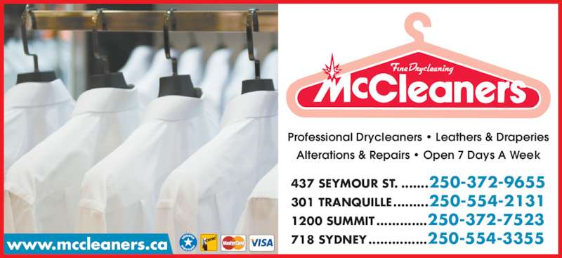 McCleaners Drycleaning & Laundromats (250-554-2131) - Display Ad - Alterations & Repairs • Open 7 Days A Week 437 SEYMOUR ST. .......250-372-9655 301 TRANQUILLE.........250-554-2131 1200 SUMMIT.............250-372-7523 718 SYDNEY...............250-554-3355www.mccleaners.ca Professional Drycleaners • Leathers & Draperies